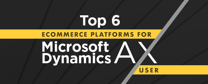 Top 6 Ecommerce Platforms for Microsoft Dynamics AX Users