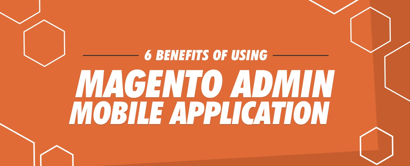 6 Benefits of Using Magento Admin Mobile Application