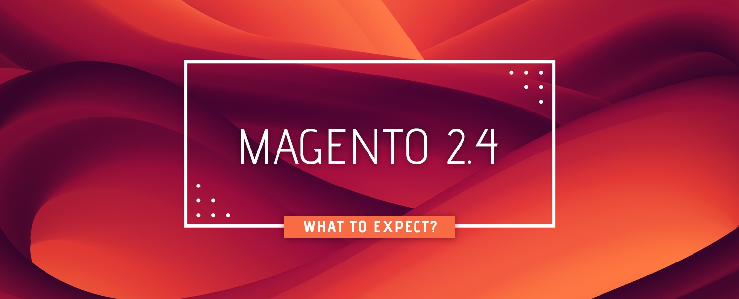 Magento 2.4 to Release in 2020. What to Expect?