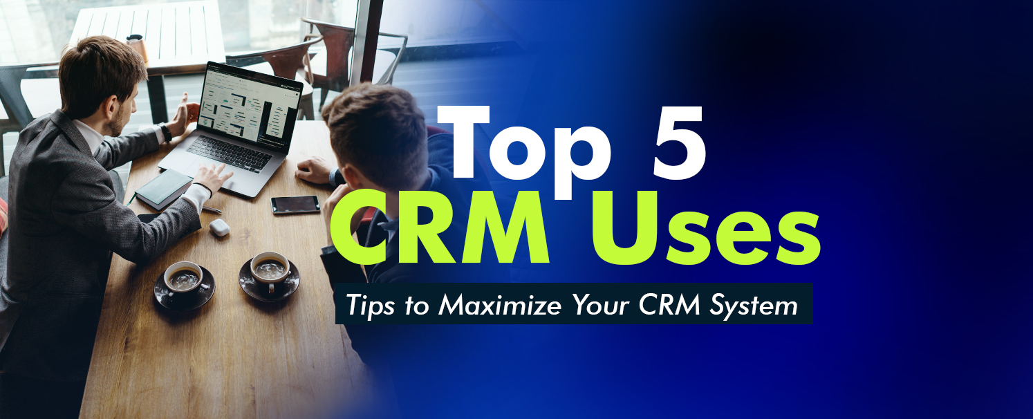 Top 5 CRM Uses: Tips to Maximize Your CRM System