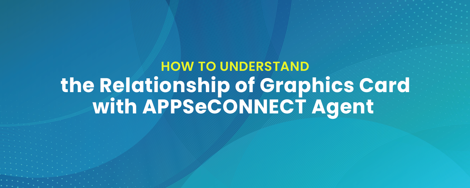 Understanding the Relationship of Graphics Card with APPSeCONNECT Agent