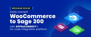 Webinar Recap connect WooCommerce to Sage 300 with APPSeCONNECT